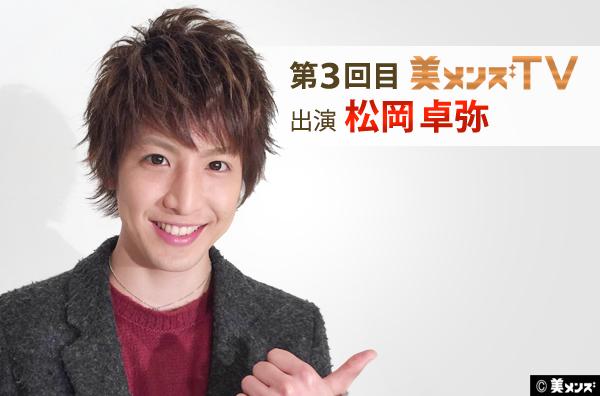 第三回目の美メンズTV出演者は、『松岡卓弥』さん!